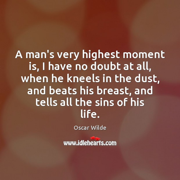 Image, A man's very highest moment is, I have no doubt at all,