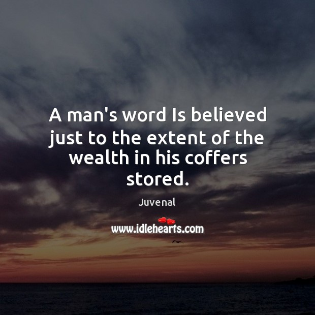 A Mans Word Is Believed Just To The Extent Of The Wealth In His