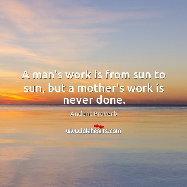 A man's work is from sun to sun, but a mother's work is never done. Ancient Proverbs Image