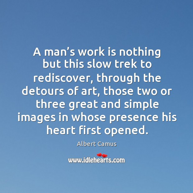 Image, A man's work is nothing but this slow trek to rediscover, through the detours of art