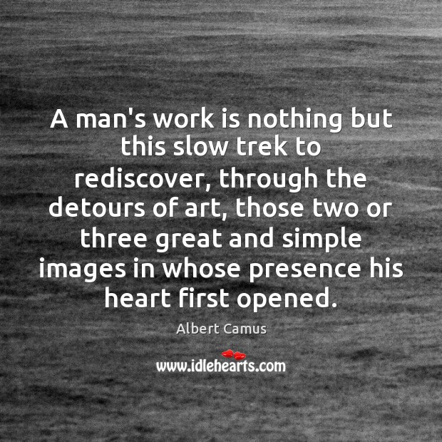 Image, A man's work is nothing but this slow trek to rediscover, through