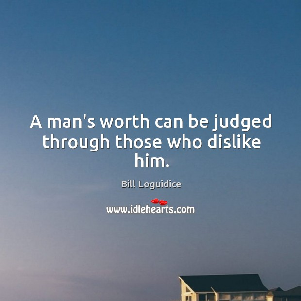 A man's worth can be judged through those who dislike him. Image