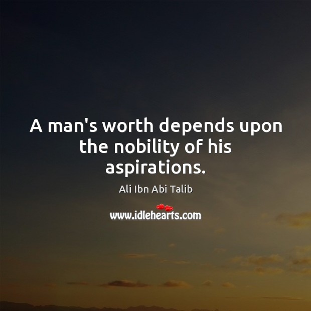 A man's worth depends upon the nobility of his aspirations. Ali Ibn Abi Talib Picture Quote