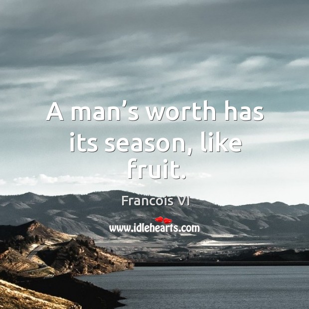 Image, A man's worth has its season, like fruit.