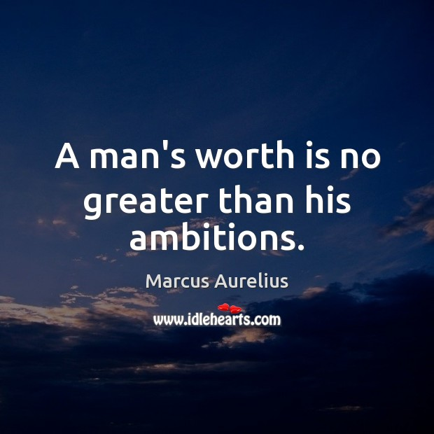 A man's worth is no greater than his ambitions. Image