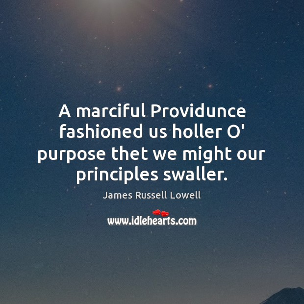A marciful Providunce fashioned us holler O' purpose thet we might our principles swaller. James Russell Lowell Picture Quote