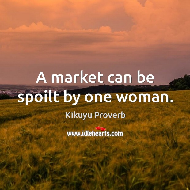 A market can be spoilt by one woman. Image