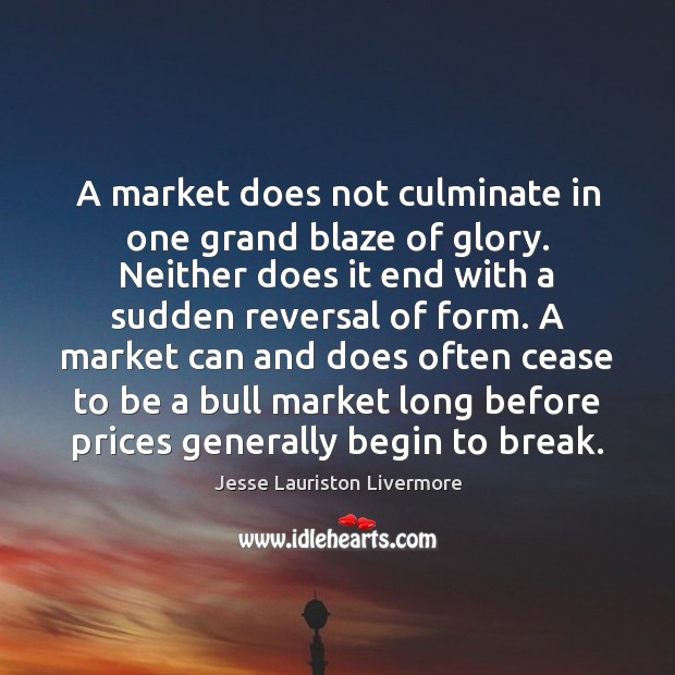 A market does not culminate in one grand blaze of glory. Neither Jesse Lauriston Livermore Picture Quote