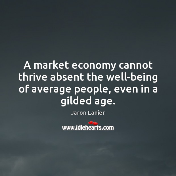 Image, A market economy cannot thrive absent the well-being of average people, even