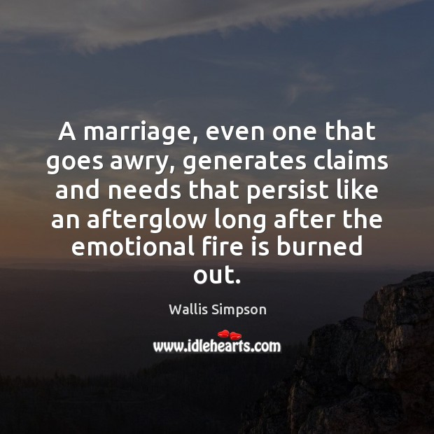 A marriage, even one that goes awry, generates claims and needs that Wallis Simpson Picture Quote