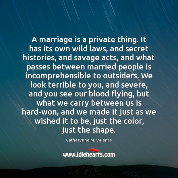 A marriage is a private thing. It has its own wild laws, Catherynne M. Valente Picture Quote