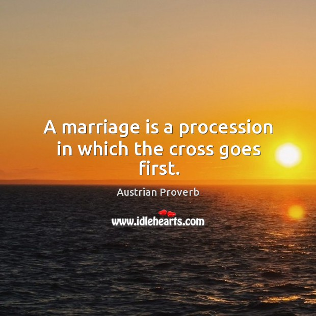 A marriage is a procession in which the cross goes first. Austrian Proverbs Image