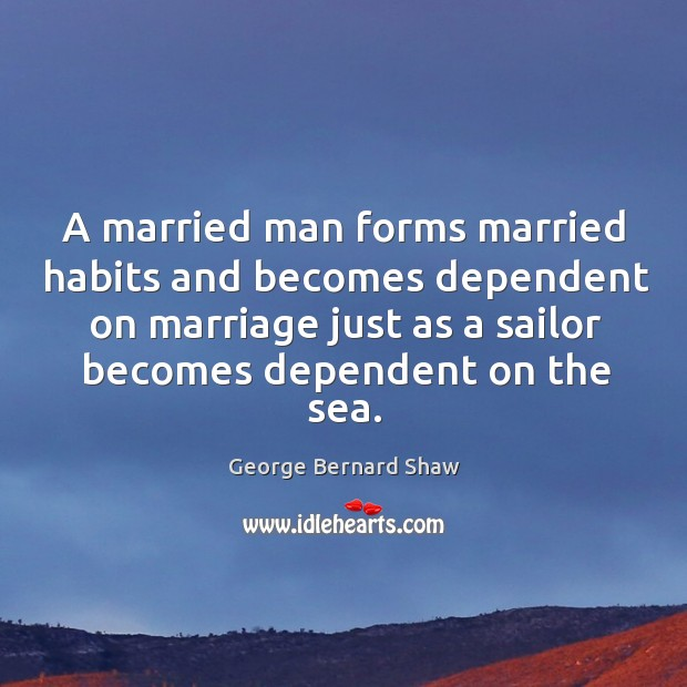 A married man forms married habits and becomes dependent on marriage just Image