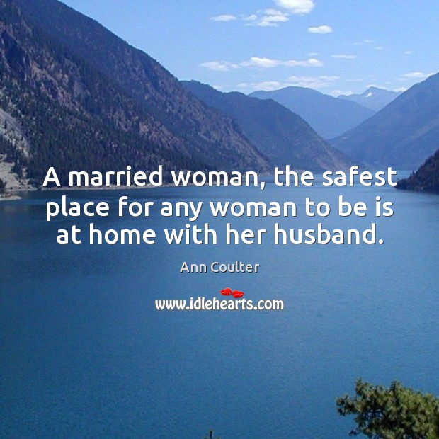 A married woman, the safest place for any woman to be is at home with her husband. Image