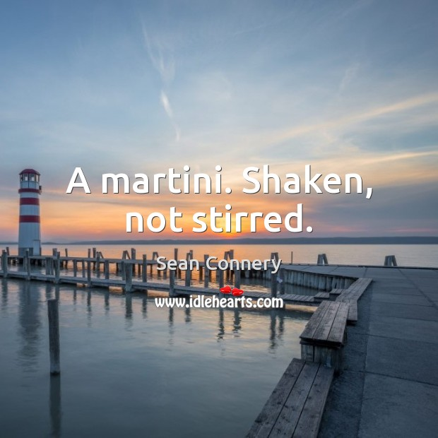 A martini. Shaken, not stirred. Sean Connery Picture Quote