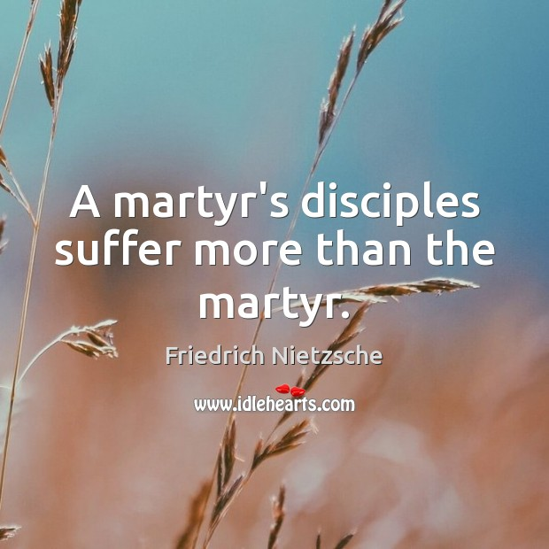 Image about A martyr's disciples suffer more than the martyr.