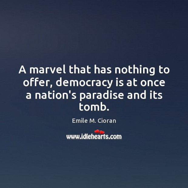 A marvel that has nothing to offer, democracy is at once a nation's paradise and its tomb. Emile M. Cioran Picture Quote