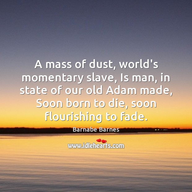 A mass of dust, world's momentary slave, Is man, in state of Image