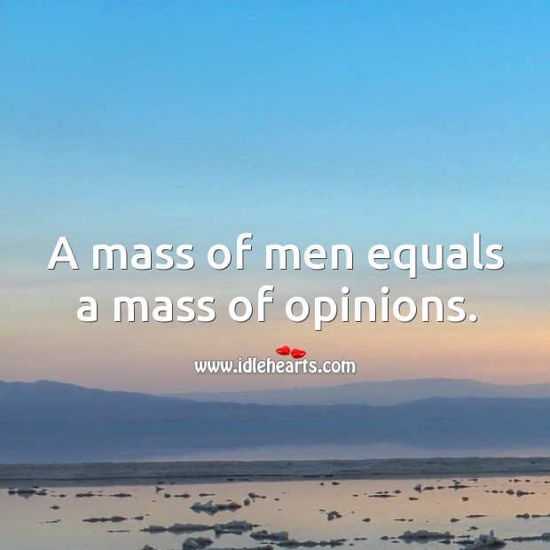 A mass of men equals a mass of opinions. Image