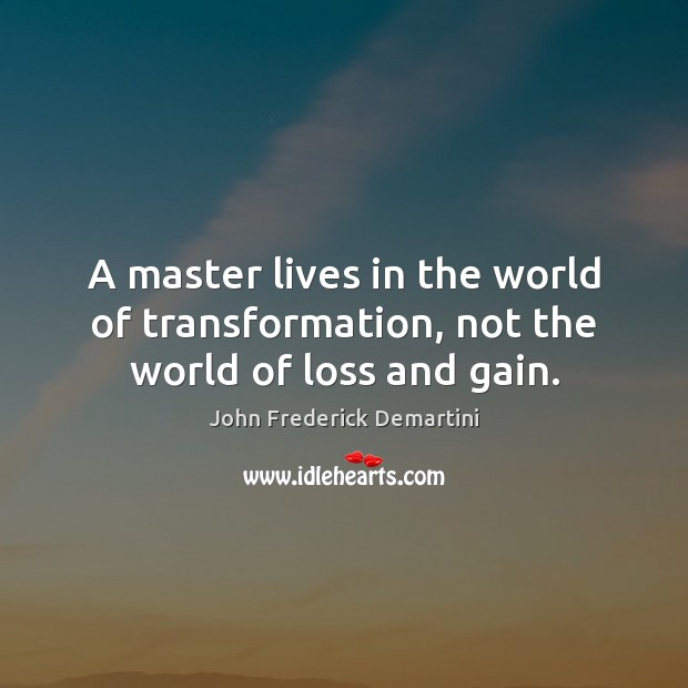 Image, A master lives in the world of transformation, not the world of loss and gain.