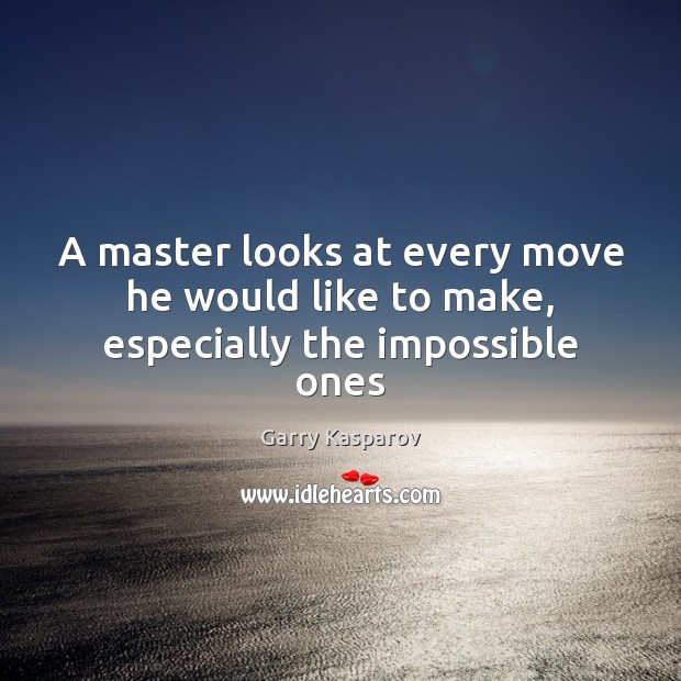 Garry Kasparov Picture Quote image saying: A master looks at every move he would like to make, especially the impossible ones