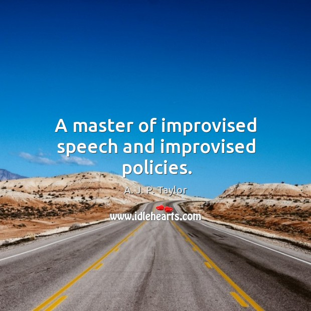 A master of improvised speech and improvised policies. A. J. P. Taylor Picture Quote