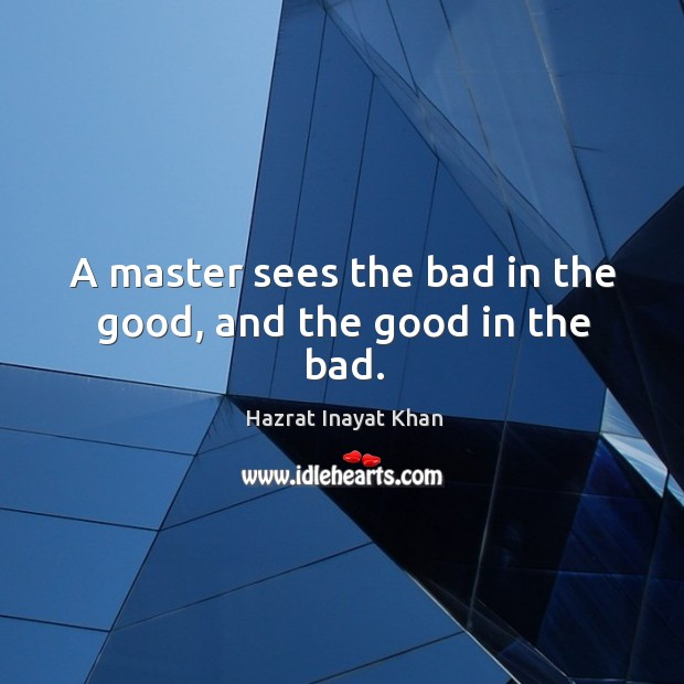 A master sees the bad in the good, and the good in the bad. Image