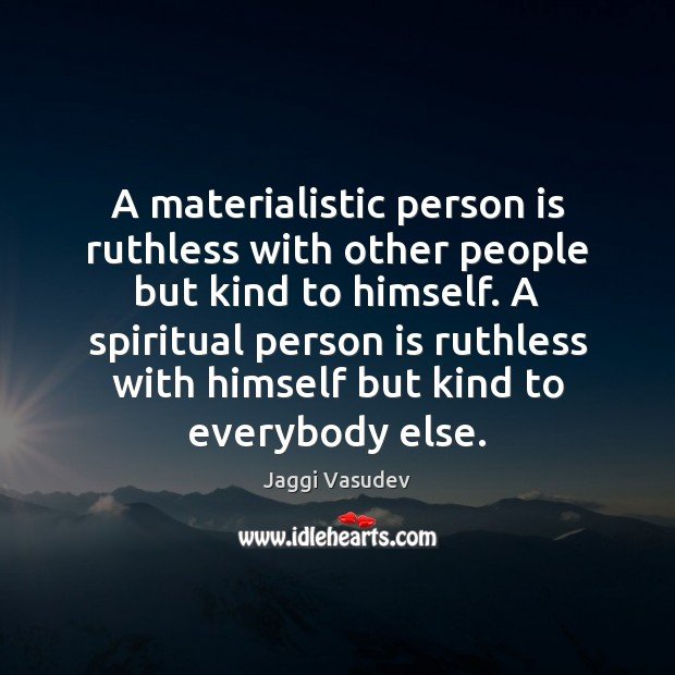 A Materialistic Person Is Ruthless With Other People But Kind To
