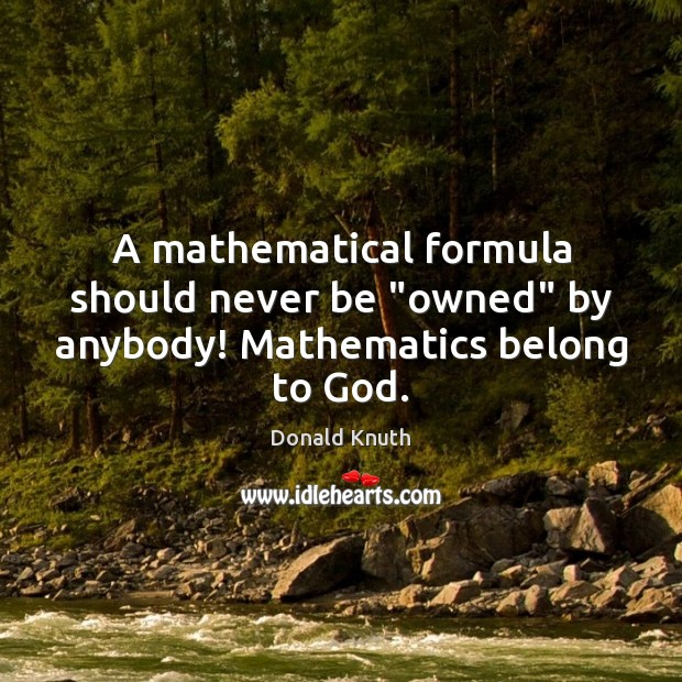 """A mathematical formula should never be """"owned"""" by anybody! Mathematics belong to God. Donald Knuth Picture Quote"""