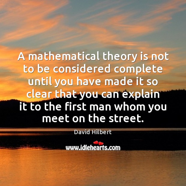A mathematical theory is not to be considered complete until you have David Hilbert Picture Quote