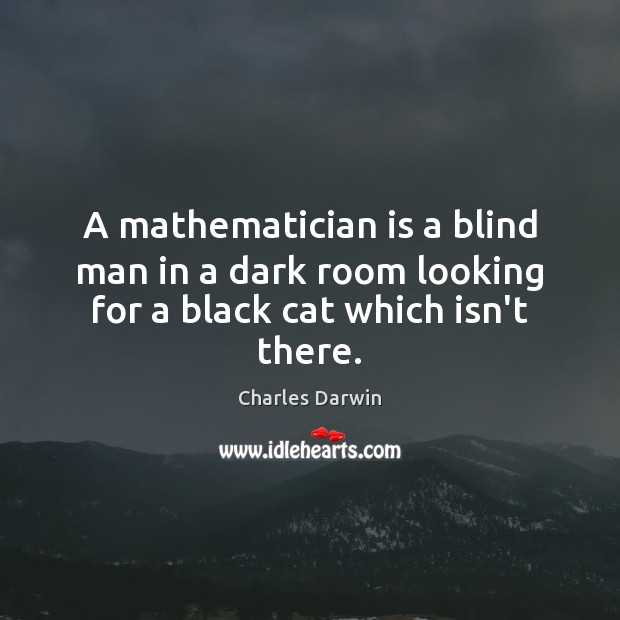A mathematician is a blind man in a dark room looking for a black cat which isn't there. Charles Darwin Picture Quote