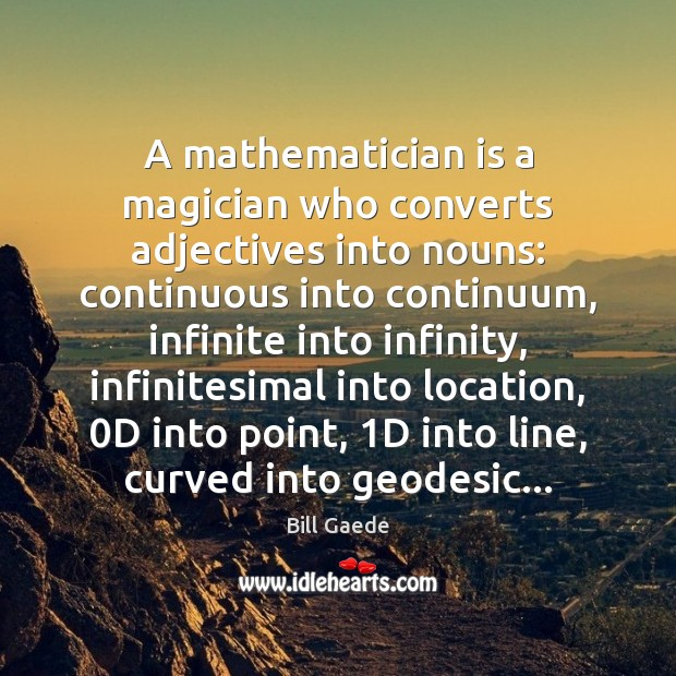A mathematician is a magician who converts adjectives into nouns: continuous into Image