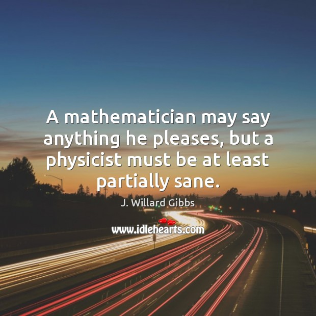 A mathematician may say anything he pleases, but a physicist must be Image