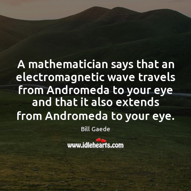 A mathematician says that an electromagnetic wave travels from Andromeda to your Image