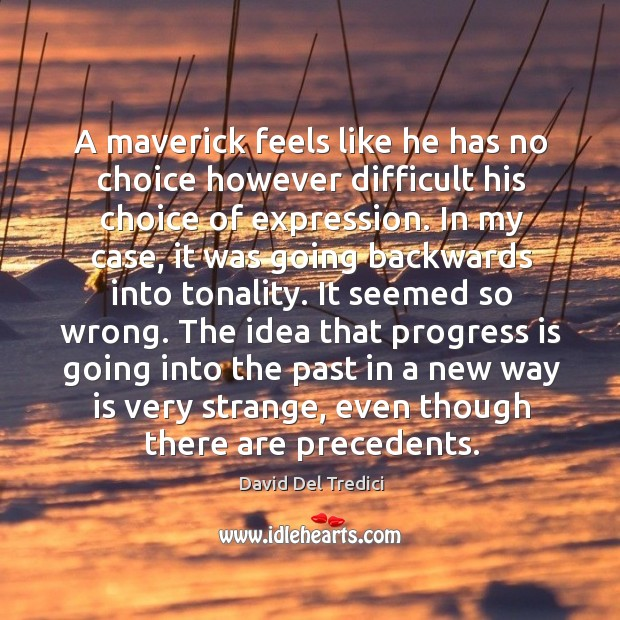 A maverick feels like he has no choice however difficult his choice of expression. David Del Tredici Picture Quote