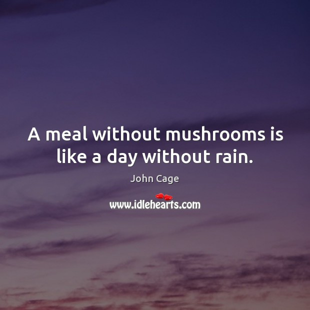Image, A meal without mushrooms is like a day without rain.
