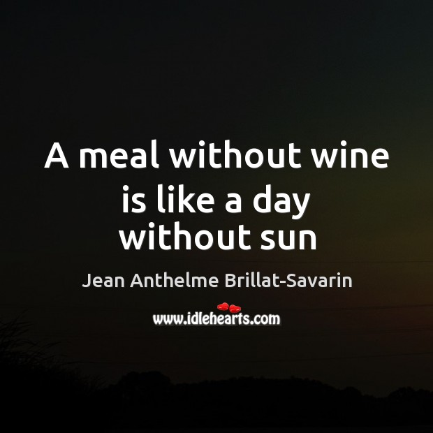 A meal without wine is like a day without sun Jean Anthelme Brillat-Savarin Picture Quote