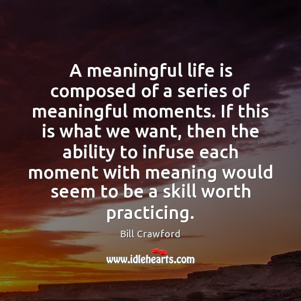 A meaningful life is composed of a series of meaningful moments. If Image