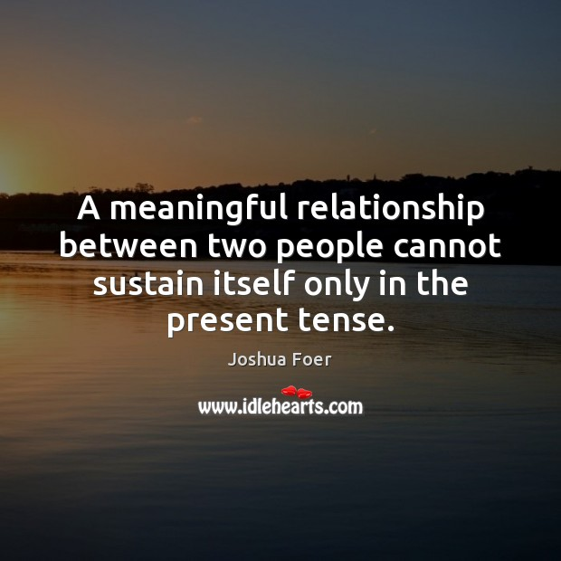 A meaningful relationship between two people cannot sustain itself only in the Image