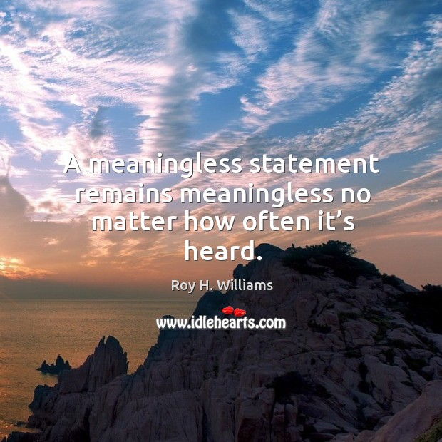 A meaningless statement remains meaningless no matter how often it's heard. Roy H. Williams Picture Quote