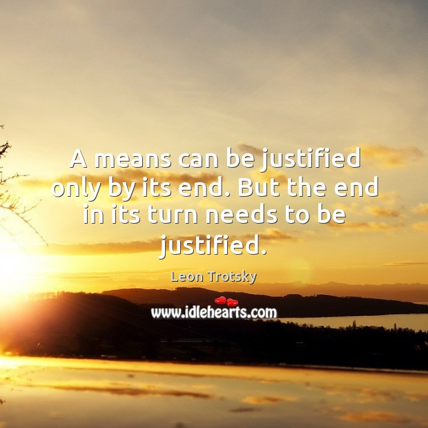 A means can be justified only by its end. But the end in its turn needs to be justified. Leon Trotsky Picture Quote