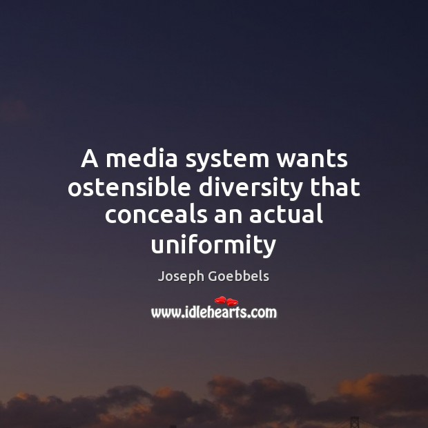 A media system wants ostensible diversity that conceals an actual uniformity Joseph Goebbels Picture Quote