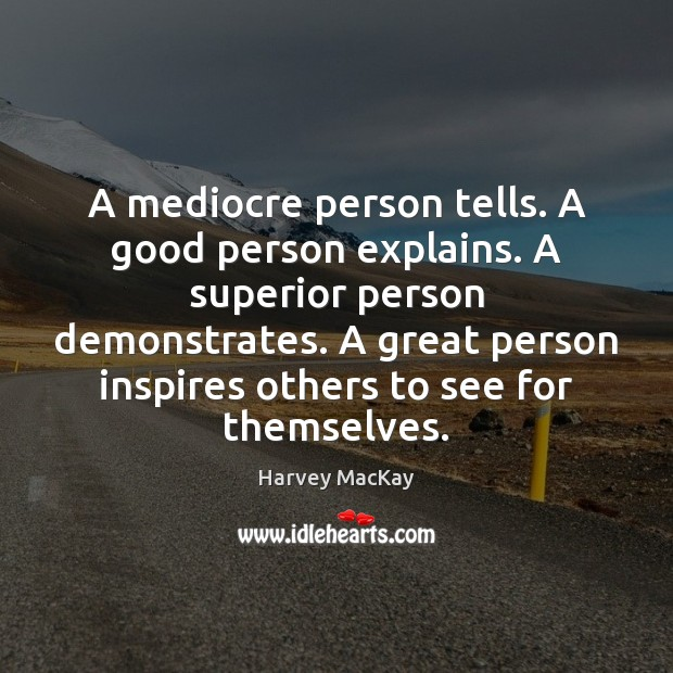 A mediocre person tells. A good person explains. A superior person demonstrates. Harvey MacKay Picture Quote