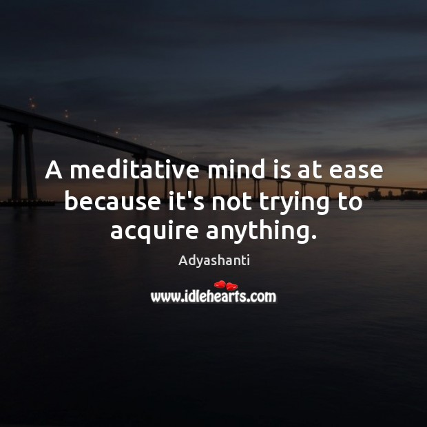 A meditative mind is at ease because it's not trying to acquire anything. Image