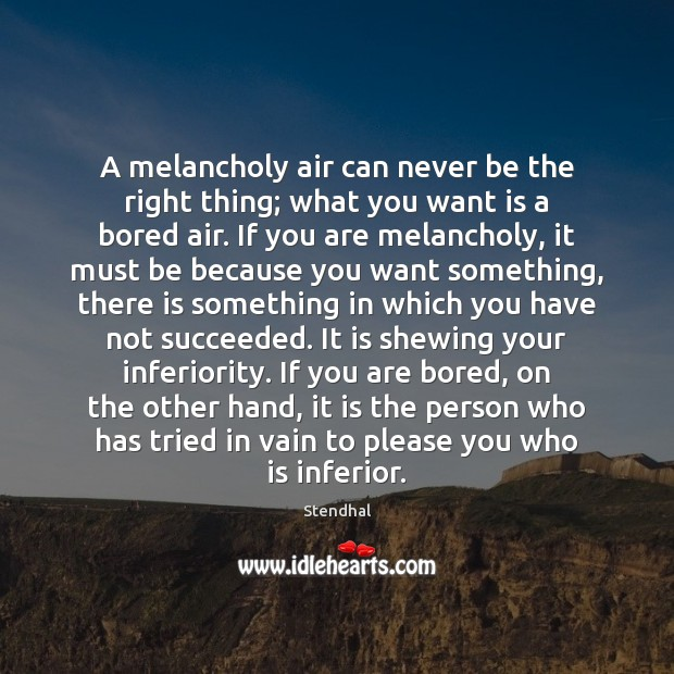 A melancholy air can never be the right thing; what you want Stendhal Picture Quote