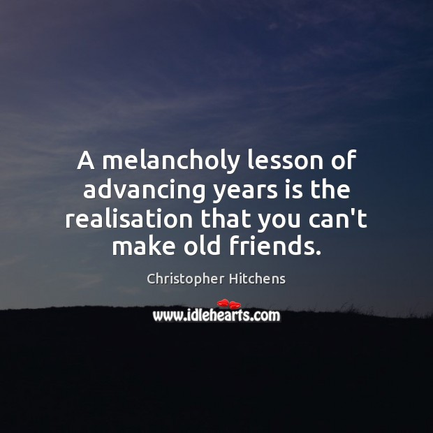 Image, A melancholy lesson of advancing years is the realisation that you can't make old friends.