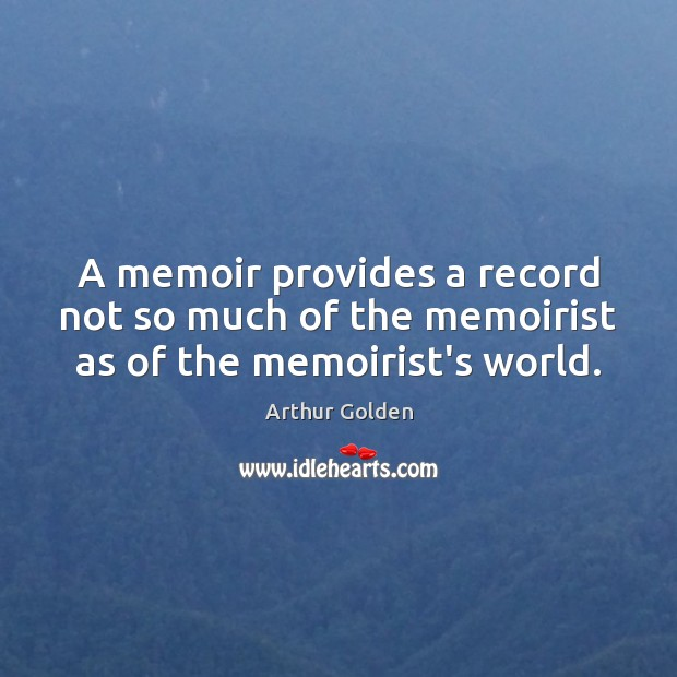 A memoir provides a record not so much of the memoirist as of the memoirist's world. Arthur Golden Picture Quote