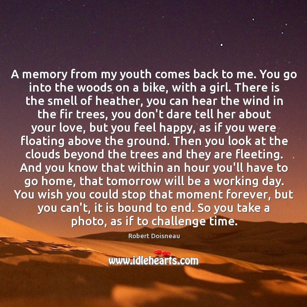 A memory from my youth comes back to me. You go into Robert Doisneau Picture Quote