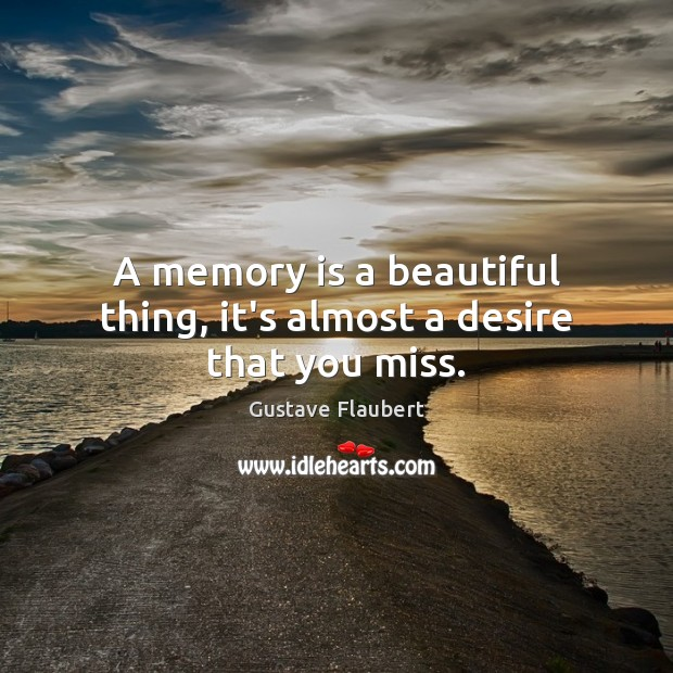 A memory is a beautiful thing, it's almost a desire that you miss. Image