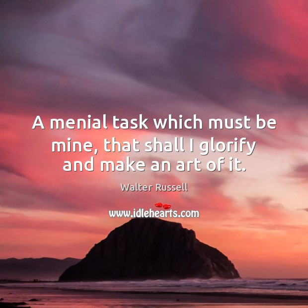 A menial task which must be mine, that shall I glorify and make an art of it. Walter Russell Picture Quote
